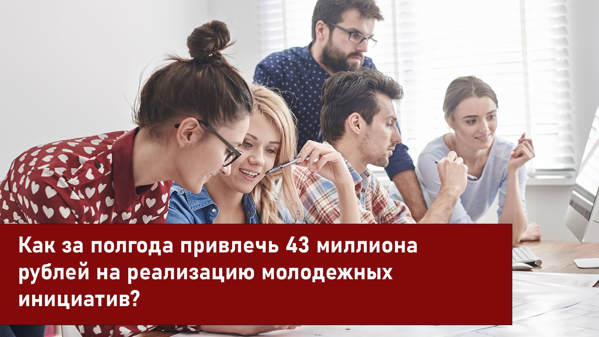 Как за полгода привлечь 43 миллиона рублей на реализацию молодежных инициатив?